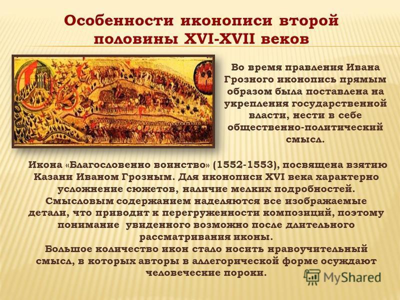 Во время правления Ивана Грозного иконопись прямым образом была поставлена на укрепления государственной власти, нести в себе общественно-политический смысл. Икона «Благословенно воинство» (1552-1553), посвящена взятию Казани Иваном Грозным. Для икон