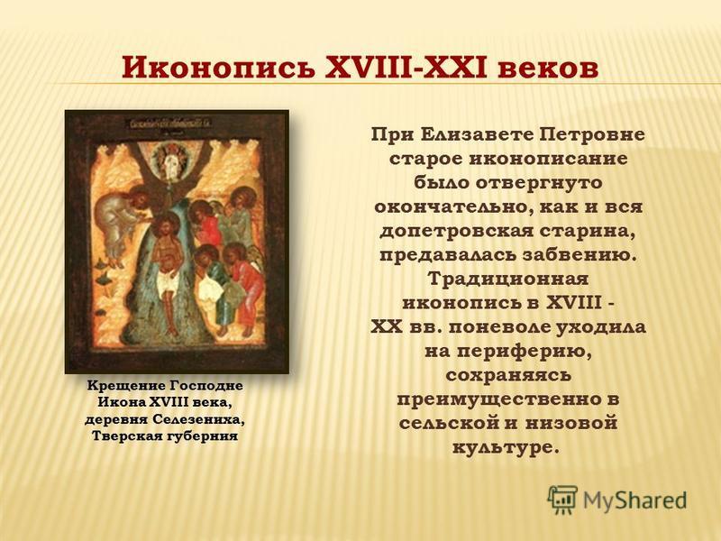 При Елизавете Петровне старое иконописание было отвергнуто окончательно, как и вся допетровская старина, предавалась забвению. Традиционная иконопись в XVIII - XX вв. поневоле уходила на периферию, сохраняясь преимущественно в сельской и низовой куль