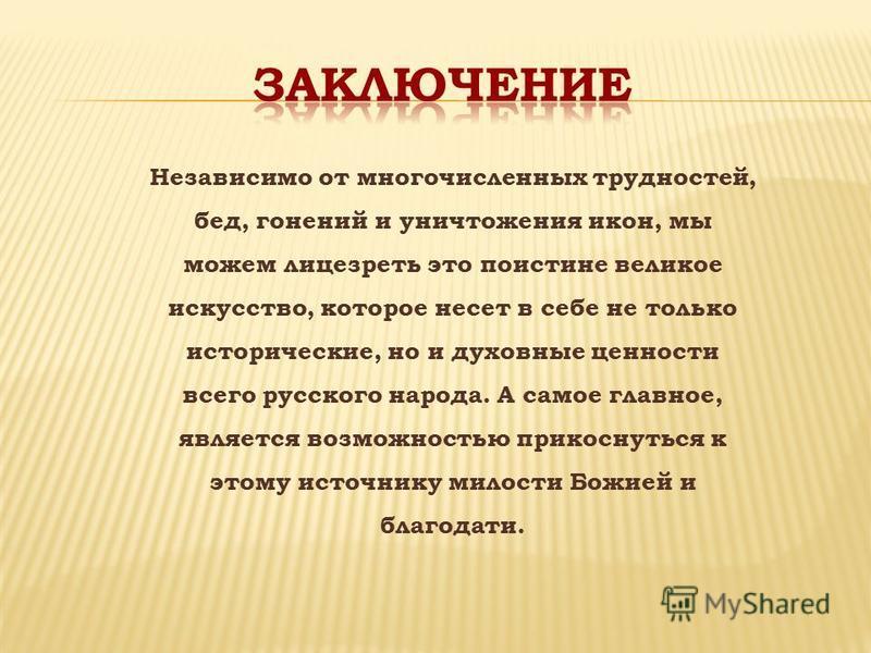Независимо от многочисленных трудностей, бед, гонений и уничтожения икон, мы можем лицезреть это поистине великое искусство, которое несет в себе не только исторические, но и духовные ценности всего русского народа. А самое главное, является возможно