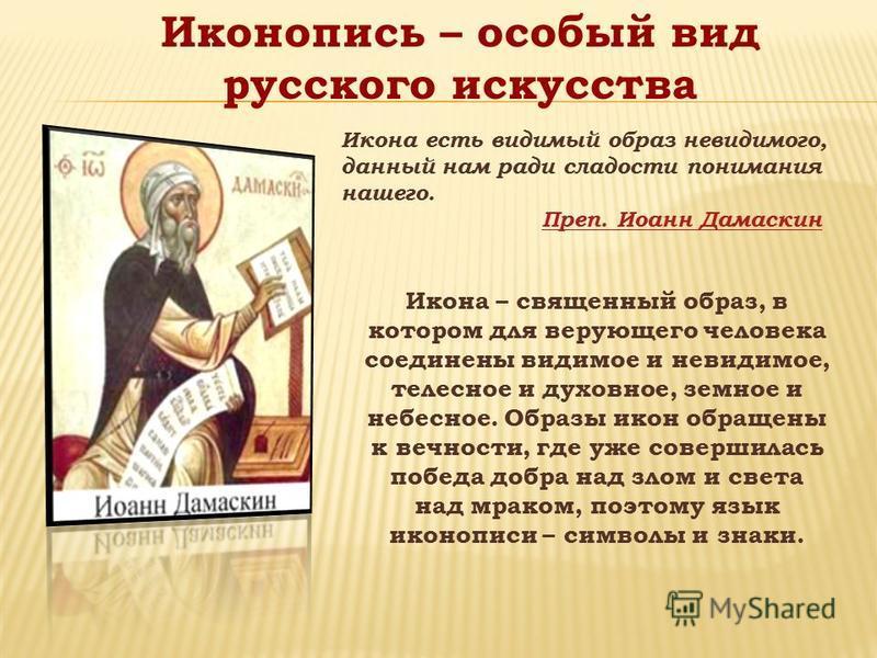 Икона есть видимый образ невидимого, данный нам ради сладости понимания нашего. Преп. Иоанн Дамаскин Икона – священный образ, в котором для верующего человека соединены видимое и невидимое, телесное и духовное, земное и небесное. Образы икон обращены