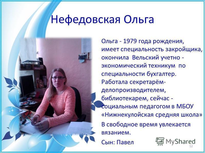 Нефедовская Ольга Ольга - 1979 года рождения, имеет специальность закройщика, окончила Вельский учетно - экономический техникум по специальности бухгалтер. Работала секретарём- делопроизводителем, библиотекарем, сейчас - социальным педагогом в МБОУ «