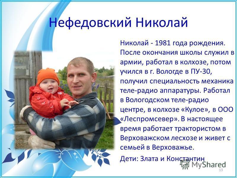 Нефедовский Николай Николай - 1981 года рождения. После окончания школы служил в армии, работал в колхозе, потом учился в г. Вологде в ПУ-30, получил специальность механика теле-радио аппаратуры. Работал в Вологодском теле-радио центре, в колхозе «Ку