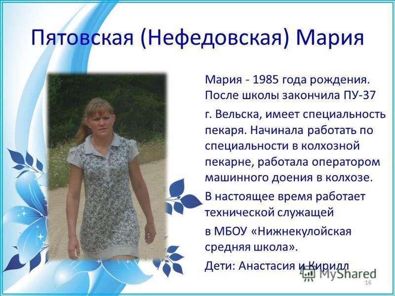 Пятовская (Нефедовская) Мария Мария - 1985 года рождения. После школы закончила ПУ-37 г. Вельска, имеет специальность пекаря. Начинала работать по специальности в колхозной пекарне, работала оператором машинного доения в колхозе. В настоящее время ра
