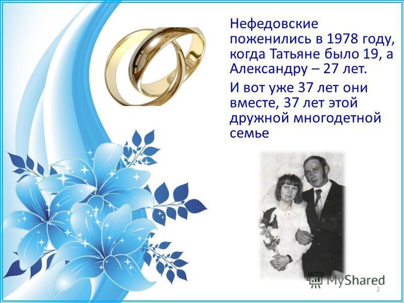 2 Нефедовские поженились в 1978 году, когда Татьяне было 19, а Александру – 27 лет. И вот уже 37 лет они вместе, 37 лет этой дружной многодетной семье