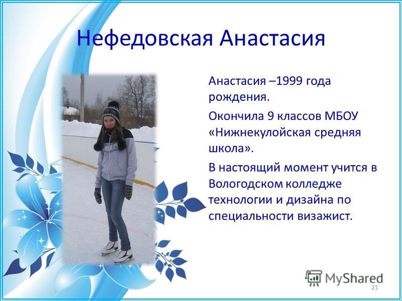 Нефедовская Анастасия Анастасия –1999 года рождения. Окончила 9 классов МБОУ «Нижнекулойская средняя школа». В настоящий момент учится в Вологодском колледже технологии и дизайна по специальности визажист. 21
