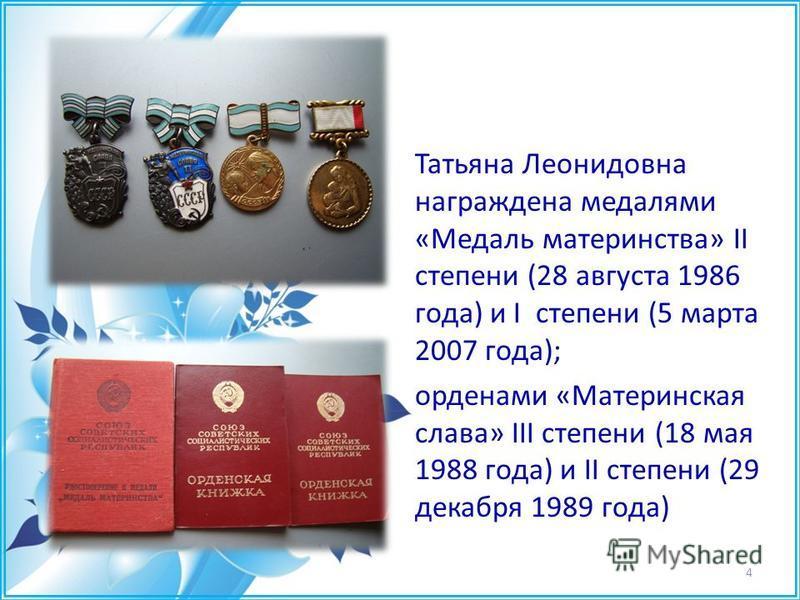 Татьяна Леонидовна награждена медалями «Медаль материнства» II степени (28 августа 1986 года) и I степени (5 марта 2007 года); орденами «Материнская слава» III степени (18 мая 1988 года) и II степени (29 декабря 1989 года) 4
