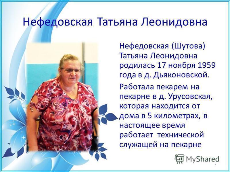 Нефедовская Татьяна Леонидовна Нефедовская (Шутова) Татьяна Леонидовна родилась 17 ноября 1959 года в д. Дьяконовской. Работала пекарем на пекарне в д. Урусовская, которая находится от дома в 5 километрах, в настоящее время работает технической служа