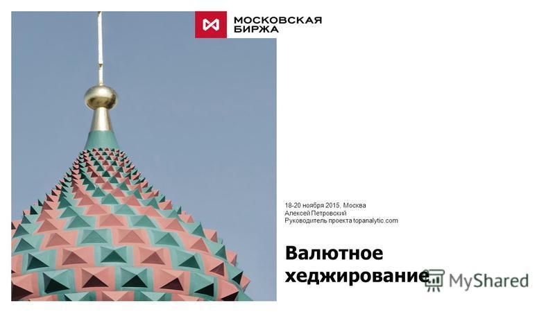 Валютное хеджирование 18-20 ноября 2015, Москва Алексей Петровский Руководитель проекта topanalytic.com