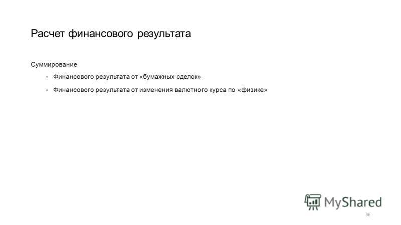 Суммирование -Финансового результата от «бумажных сделок» -Финансового результата от изменения валютного курса по «физике» 36 Расчет финансового результата