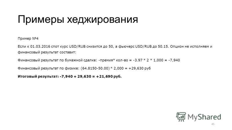 Примеры хеджирования Пример 4 Если к 01.03.2016 спот курс USD/RUB снизится до 50, а фьючерс USD/RUB до 50.15. Опцион не исполняем и финансовый результат составит: Финансовый результат по бумажной сделке: -премия* кол-во = -3.97 * 2 * 1,000 = -7,940 Ф