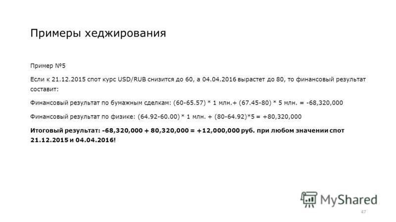 Примеры хеджирования Пример 5 Если к 21.12.2015 спот курс USD/RUB снизится до 60, а 04.04.2016 вырастет до 80, то финансовый результат составит: Финансовый результат по бумажным сделкам: (60-65.57) * 1 млн.+ (67.45-80) * 5 млн. = -68,320,000 Финансов