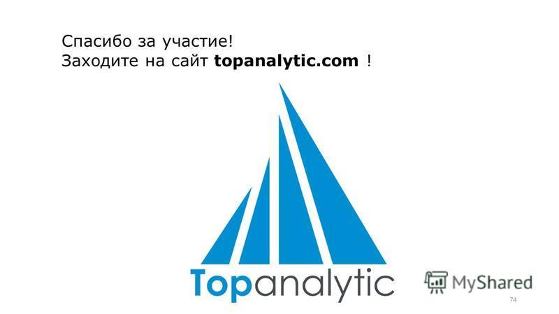 74 Спасибо за участие! Заходите на сайт topanalytic.com !