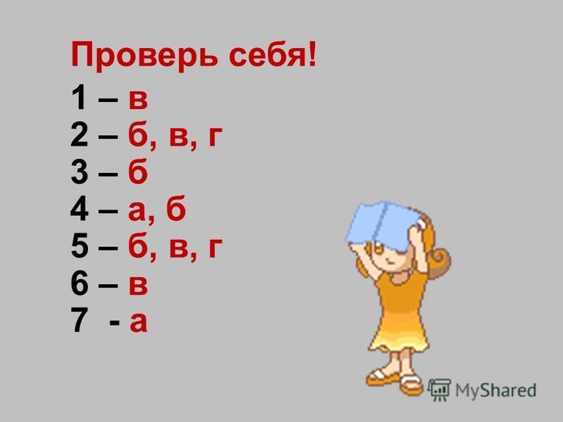 Проверь себя! 1 – в 2 – б, в, г 3 – б 4 – а, б 5 – б, в, г 6 – в 7 - а