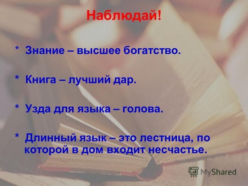 Наблюдай! * Знание – высшее богатство. * Книга – лучший дар. * Узда для языка – голова. * Длинный язык – это лестница, по которой в дом входит несчастье.