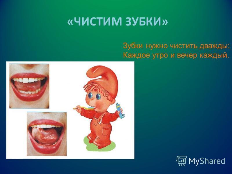 «ЧИСТИМ ЗУБКИ» Зубки нужно чистить дважды: Каждое утро и вечер каждый.