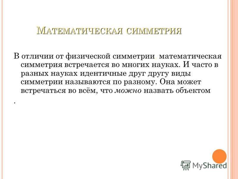 М АТЕМАТИЧЕСКАЯ СИММЕТРИЯ В отличии от физической симметрии, математическая симметрия встречается во многих науках. И часто в разных науках идентичные друг другу виды симметрии называются по разному. Она может встречаться во всём, что можно назвать о