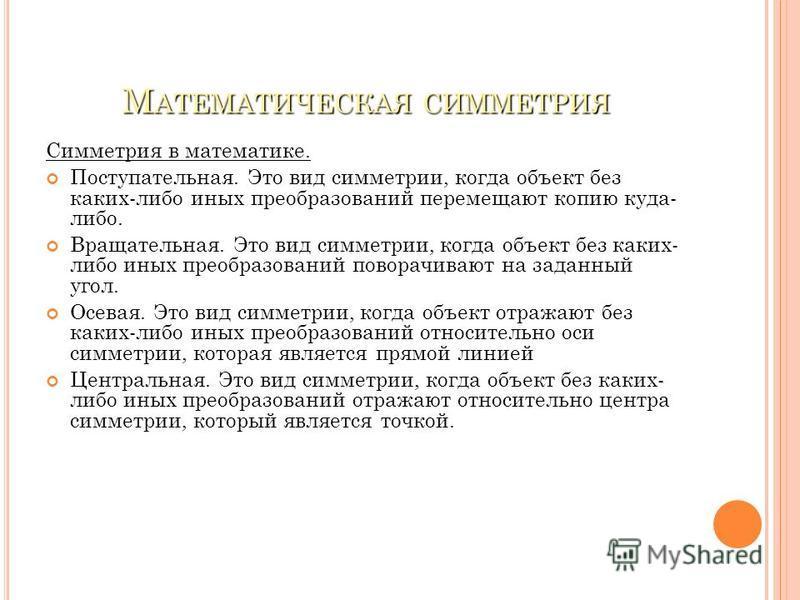 М АТЕМАТИЧЕСКАЯ СИММЕТРИЯ Симметрия в математике. Поступательная. Это вид симметрии, когда объект без каких-либо иных преобразований перемещают копию куда- либо. Вращательная. Это вид симметрии, когда объект без каких- либо иных преобразований повора