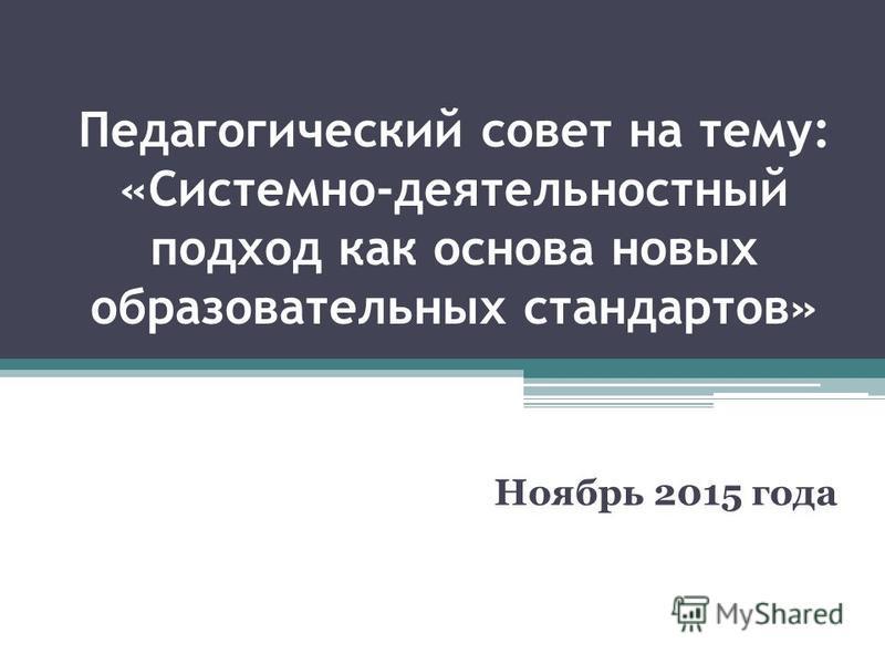 Педагогический совет на тему: «Системно-деятельностный подход как основа новых образовательных стандартов» Ноябрь 2015 года