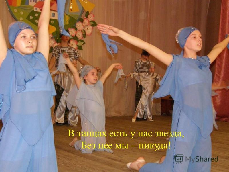 В танцах есть у нас звезда, Без нее мы – никуда!