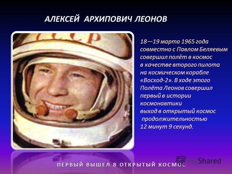 АЛЕКСЕЙ АРХИПОВИЧ ЛЕОНОВ ПЕРВЫЙ ВЫШЕЛ В ОТКРЫТЫЙ КОСМОС 1819 марта 1965 года совместно с Павлом Беляевым совершил полёт в космос в качестве второго пилота на космическом корабле «Восход-2». В ходе этого Полёта Леонов совершил первый в истории космона