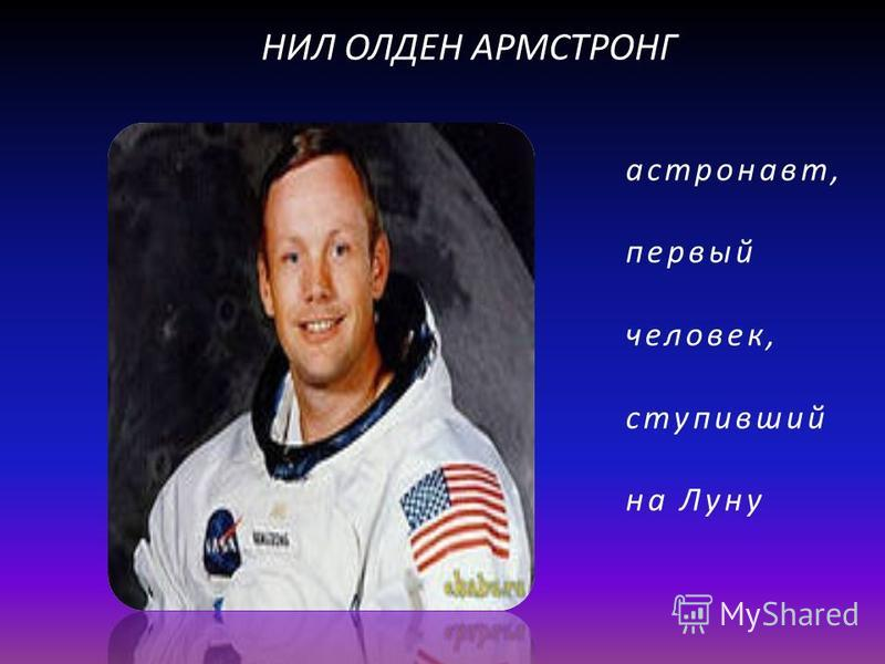 астронавт, первый человек, ступивший на Луну НИЛ ОЛДЕН АРМСТРОНГ