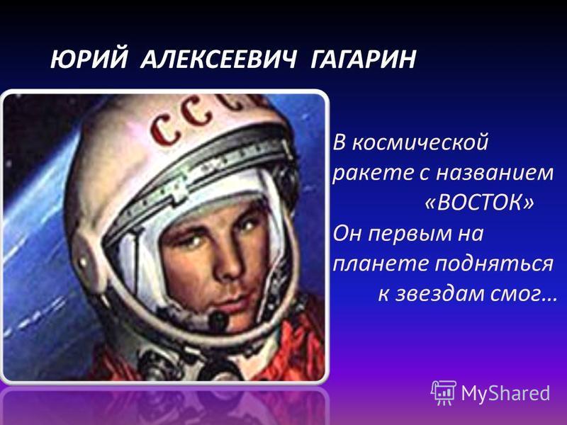 ЮРИЙ АЛЕКСЕЕВИЧ ГАГАРИН В космической ракете с названием «ВОСТОК» Он первым на планете подняться к звездам смог…