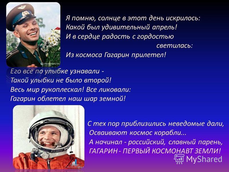 Его все по улыбке узнавали - Такой улыбки не было второй! Весь мир рукоплескал! Все ликовали: Гагарин облетел наш шар земной! Я помню, солнце в этот день искрилось: Какой был удивительный апрель! И в сердце радость с гордостью светилась: Из космоса Г