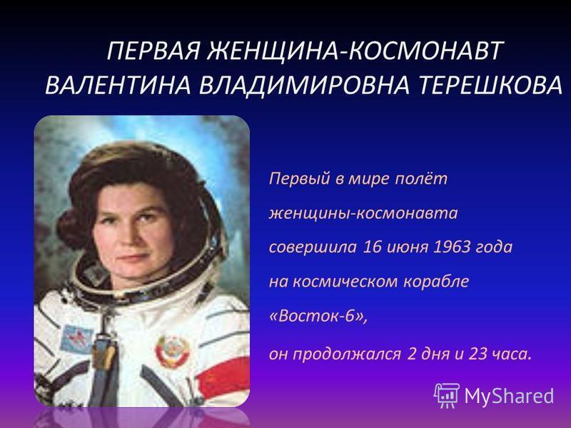 ПЕРВАЯ ЖЕНЩИНА-КОСМОНАВТ ВАЛЕНТИНА ВЛАДИМИРОВНА ТЕРЕШКОВА Первый в мире полёт женщины-космонавта совершила 16 июня 1963 года на космическом корабле «Восток-6», он продолжался 2 дня и 23 часа.