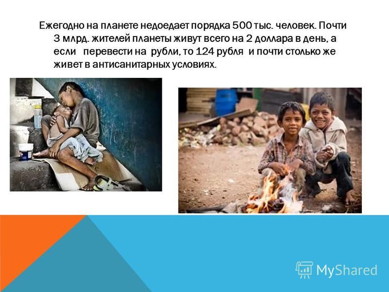 Ежегодно на планете недоедает порядка 500 тыс. человек. Почти 3 млрд. жителей планеты живут всего на 2 доллара в день, а если перевести на рубли, то 124 рубля и почти столько же живет в антисанитарных условиях.