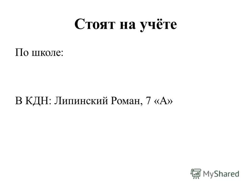 Стоят на учёте По школе: В КДН: Липинский Роман, 7 «А»