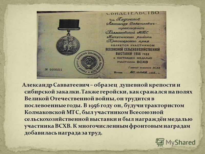 Александр Савватеевич – образец душевной крепости и сибирской закалки. Также геройски, как сражался на полях Великой Отечественной войны, он трудится в послевоенные годы. В 1956 году он, будучи трактористом Колмаковской МТС, был участником Всесоюзной