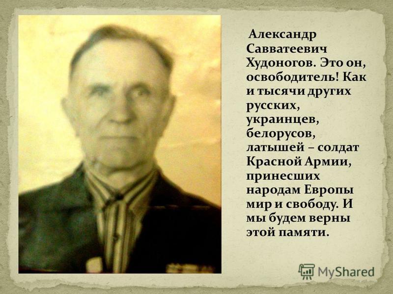 Александр Савватеевич Худоногов. Это он, освободитель! Как и тысячи других русских, украинцев, белорусов, латышей – солдат Красной Армии, принесших народам Европы мир и свободу. И мы будем верны этой памяти.