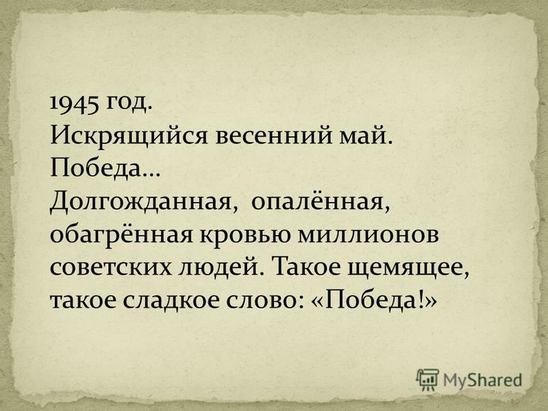 1945 год. Искрящийся весенний май. Победа… Долгожданная, опалённая, обагрённая кровью миллионов советских людей. Такое щемящее, такое сладкое слово: «Победа!»