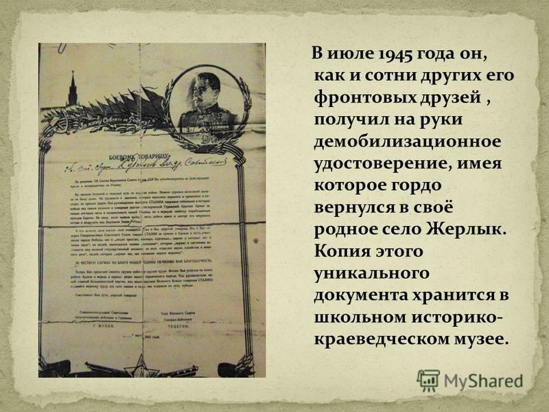 В июле 1945 года он, как и сотни других его фронтовых друзей, получил на руки демобилизационное удостоверение, имея которое гордо вернулся в своё родное село Жерлык. Копия этого уникального документа хранится в школьном историко- краеведческом музее.