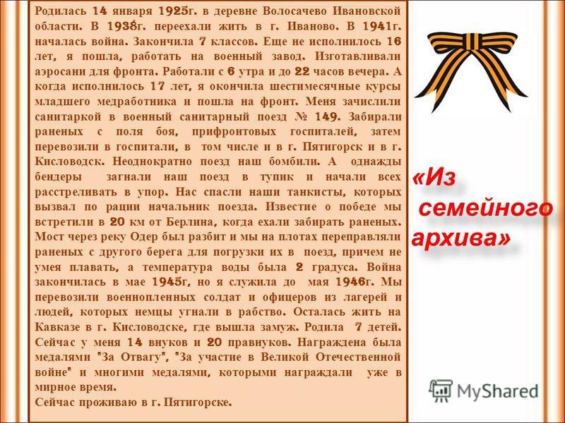 Родилась 14 января 1925 г. в деревне Волосачево Ивановской области. В 1938 г. переехали жить в г. Иваново. В 1941 г. началась война. Закончила 7 классов. Еще не исполнилось 16 лет, я пошла, работать на военный завод. Изготавливали аэросани для фронта