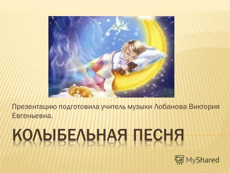 Презентацию подготовила учитель музыки Лобанова Виктория Евгеньевна.
