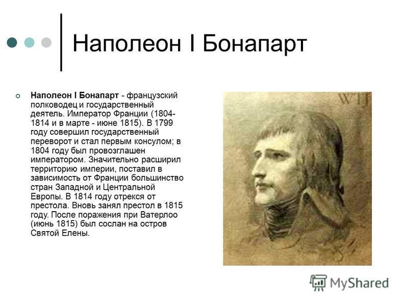 Наполеон I Бонапарт Наполеон I Бонапарт - французский полководец и государственный деятель. Император Франции (1804- 1814 и в марте - июне 1815). В 1799 году совершил государственный переворот и стал первым консулом; в 1804 году был провозглашен импе