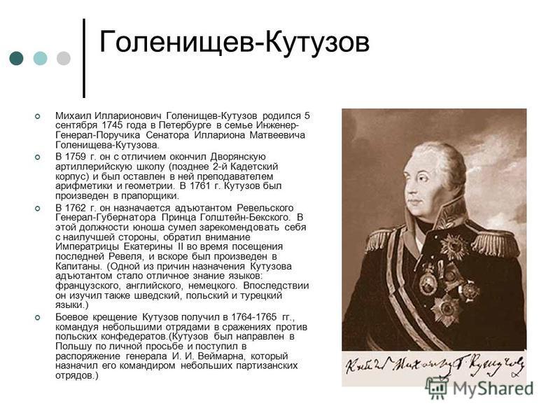 Голенищев-Кутузов Михаил Илларионович Голенищев-Кутузов родился 5 сентября 1745 года в Петербурге в семье Инженер- Генерал-Поручика Сенатора Иллариона Матвеевича Голенищева-Кутузова. В 1759 г. он с отличием окончил Дворянскую артиллерийскую школу (по