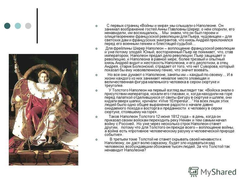 С первых страниц «Войны и мира» мы слышали о Наполеоне. Он занимал воображение гостей Анны Павловны Шерер; о нём спорили, его ненавидели, им восхищались… Мы знаем, что он был героем и олицетворением французской революции для Пьера, чудовищем – для св