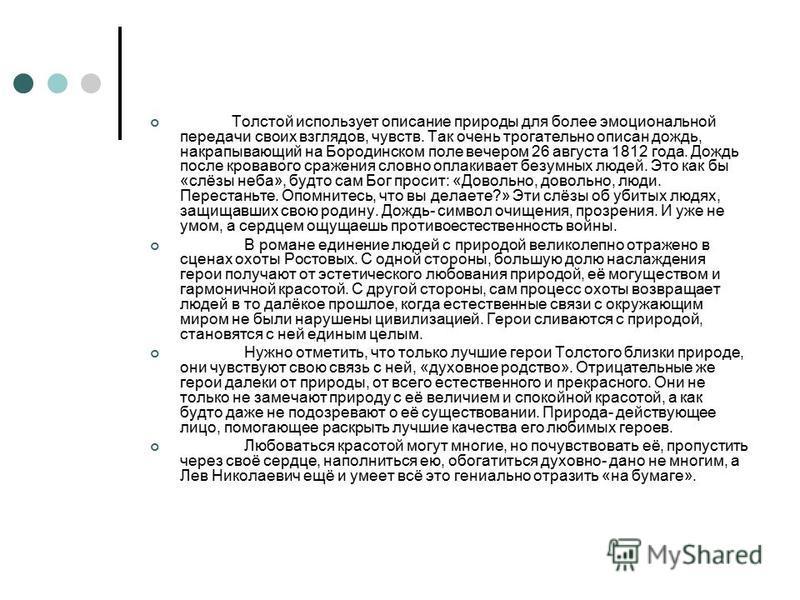 Толстой использует описание природы для более эмоциональной передачи своих взглядов, чувств. Так очень трогательно описан дождь, накрапывающий на Бородинском поле вечером 26 августа 1812 года. Дождь после кровавого сражения словно оплакивает безумных