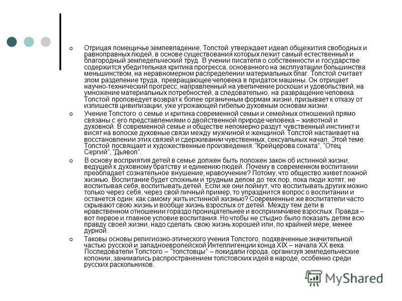 Отрицая помещичье землевладение, Толстой утверждает идеал общежития свободных и равноправных людей, в основе существования которых лежит самый естественный и благородный земледельческий труд. В учении писателя о собственности и государстве содержится