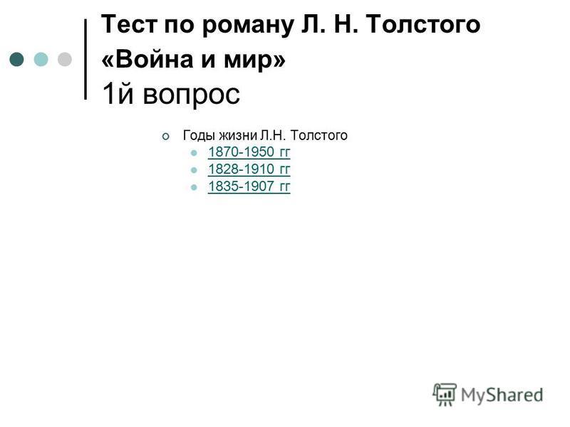 Тест по роману Л. Н. Толстого «Война и мир» 1 й вопрос Годы жизни Л.Н. Толстого 1870-1950 гг 1828-1910 гг 1835-1907 гг