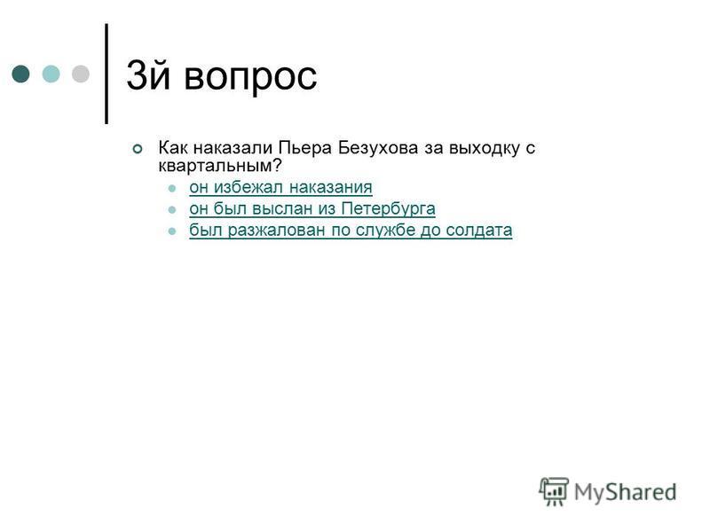 3 й вопрос Как наказали Пьера Безухова за выходку с квартальным? он избежал наказания он был выслан из Петербурга был разжалован по службе до солдата