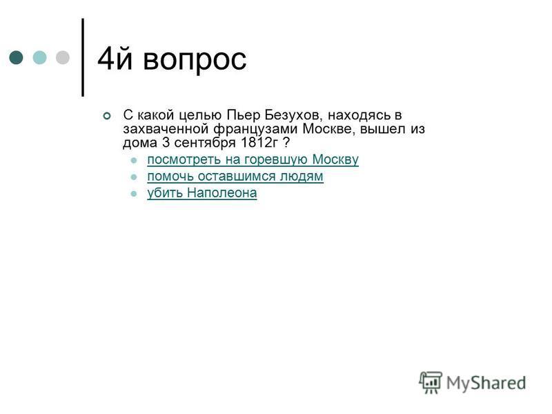 4 й вопрос С какой целью Пьер Безухов, находясь в захваченной французами Москве, вышел из дома 3 сентября 1812 г ? посмотреть на горевшую Москву помочь оставшимся людям убить Наполеона