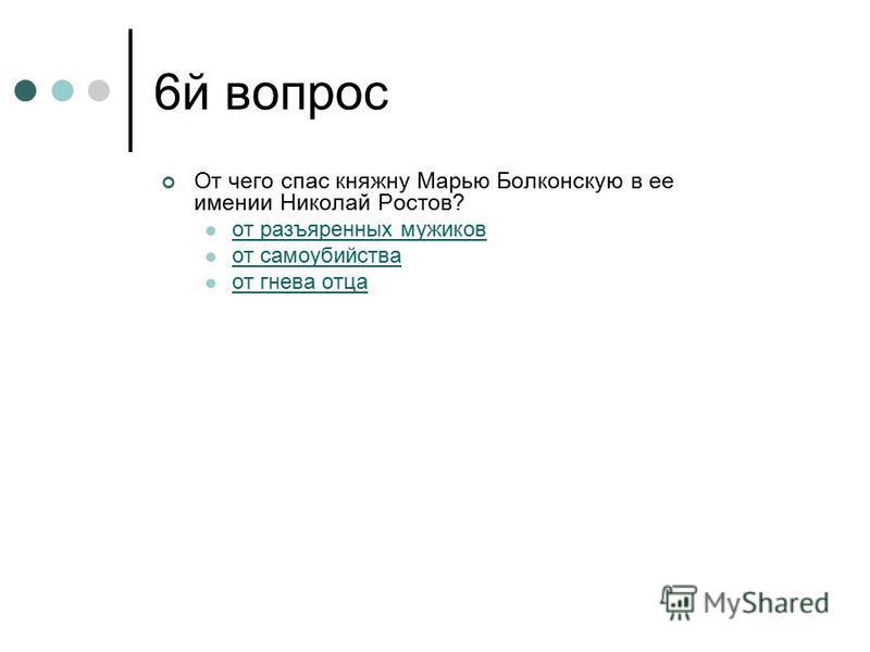 6 й вопрос От чего спас княжну Марью Болконскую в ее имении Николай Ростов? от разъяренных мужиков от самоубийства от гнева отца