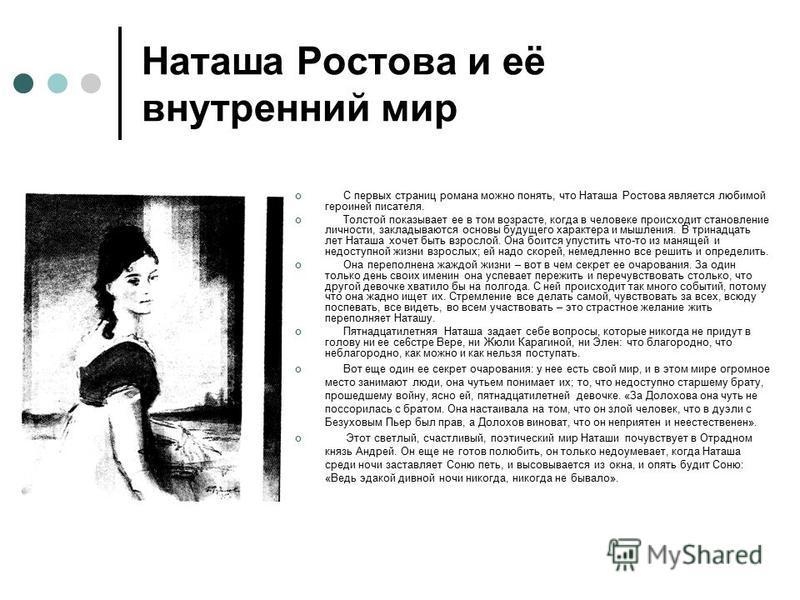 Наташа Ростова и её внутренний мир С первых страниц романа можно понять, что Наташа Ростова является любимой героиней писателя. Толстой показывает ее в том возрасте, когда в человеке происходит становление личности, закладываются основы будущего хара