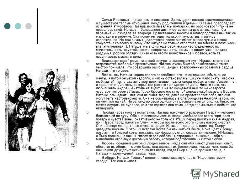 Семья Ростовых – идеал семьи писателя. Здесь царит полное взаимопонимание, и существуют теплые отношения между родителями и детьми. В семье преобладает искренняя атмосфера. Наташа воспитывалась по-барски, но барское воспитание не привелось к ней. Нат
