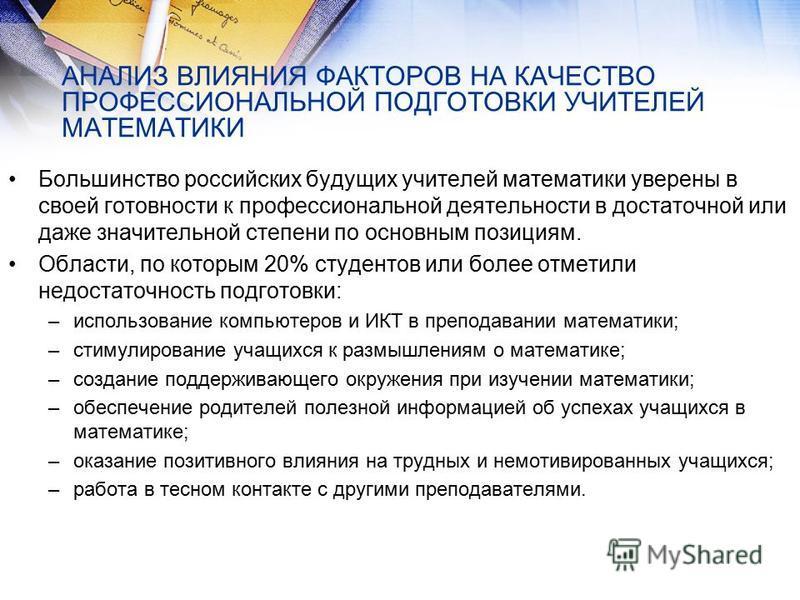 АНАЛИЗ ВЛИЯНИЯ ФАКТОРОВ НА КАЧЕСТВО ПРОФЕССИОНАЛЬНОЙ ПОДГОТОВКИ УЧИТЕЛЕЙ МАТЕМАТИКИ Большинство российских будущих учителей математики уверены в своей готовности к профессиональной деятельности в достаточной или даже значительной степени по основным