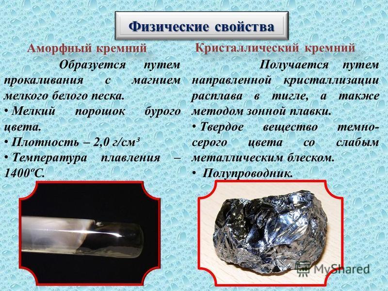 Физические свойства Аморфный кремний Кристаллический кремний Образуется путем прокаливания с магнием мелкого белого песка. Мелкий порошок бурого цвета. Плотность – 2,0 г/см³ Температура плавления – 1400ºС. Получается путем направленной кристаллизации