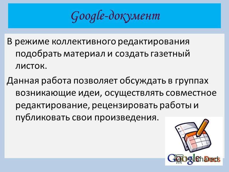 Google-документ В режиме коллективного редактирования подобрать материал и создать газетный листок. Данная работа позволяет обсуждать в группах возникающие идеи, осуществлять совместное редактирование, рецензировать работы и публиковать свои произвед